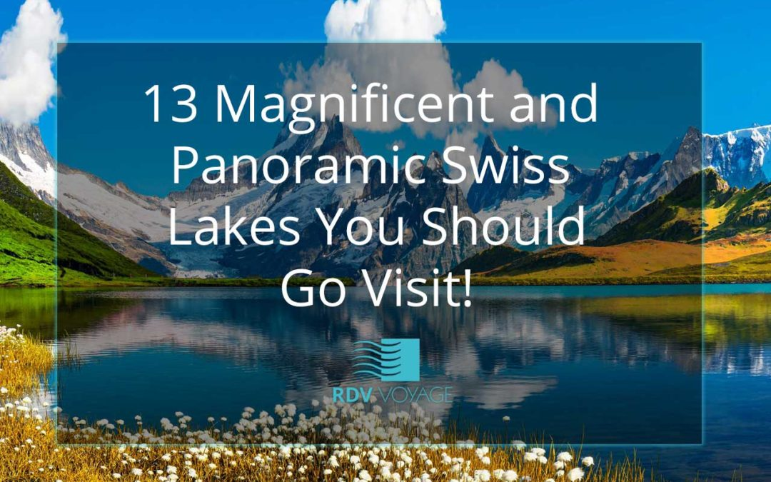 13 Magnificent and Panoramic Swiss Lakes You Should Go Visit!